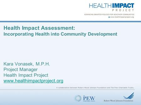 Health Impact Assessment: Incorporating Health into Community Development Kara Vonasek, M.P.H. Project Manager Health Impact Project www.healthimpactproject.org.