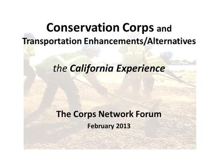 Conservation Corps and Transportation Enhancements/Alternatives the California Experience The Corps Network Forum February 2013.