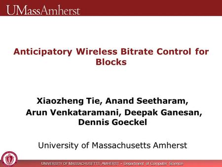 U NIVERSITY OF M ASSACHUSETTS, A MHERST Department of Computer Science Anticipatory Wireless Bitrate Control for Blocks Xiaozheng Tie, Anand Seetharam,