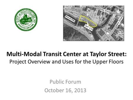 Multi-Modal Transit Center at Taylor Street: Project Overview and Uses for the Upper Floors Public Forum October 16, 2013.