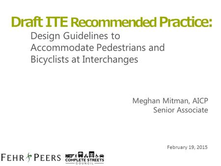 February 19, 2015 Design Guidelines to Accommodate Pedestrians and Bicyclists at Interchanges Draft ITE Recommended Practice: Meghan Mitman, AICP Senior.