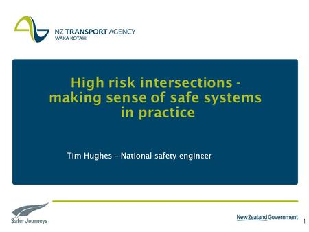 1 High risk intersections - making sense of safe systems in practice Tim Hughes – National safety engineer.