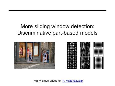 More sliding window detection: Discriminative part-based models Many slides based on P. FelzenszwalbP. Felzenszwalb.