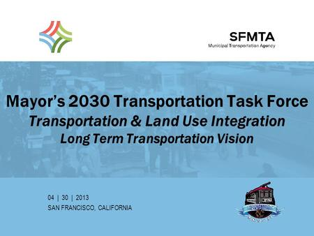Mayor's 2030 Transportation Task Force Transportation & Land Use Integration Long Term Transportation Vision 04 | 30 | 2013 SAN FRANCISCO, CALIFORNIA SFMTA.