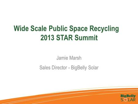 Wide Scale Public Space Recycling 2013 STAR Summit Jamie Marsh Sales Director - BigBelly Solar.