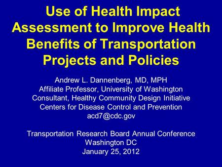 Use of Health Impact Assessment to Improve Health Benefits of Transportation Projects and Policies Andrew L. Dannenberg, MD, MPH Affiliate Professor, University.