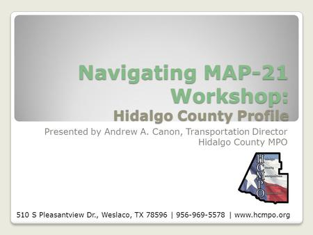 Navigating MAP-21 Workshop: Hidalgo County Profile Presented by Andrew A. Canon, Transportation Director Hidalgo County MPO 510 S Pleasantview Dr., Weslaco,