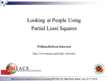 São Paulo Advanced School of Computing (SP-ASC'10). São Paulo, Brazil, July 12-17, 2010 Looking at People Using Partial Least Squares William Robson Schwartz.