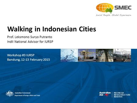 INDONESIA INFRASTRUCTURE INITIATIVE Walking in Indonesian Cities Prof. Leksmono Suryo Putranto IndII National Advisor for IURSP Workshop #3 IURSP Bandung,