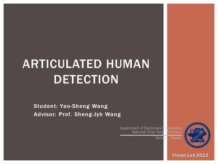 Student: Yao-Sheng Wang Advisor: Prof. Sheng-Jyh Wang ARTICULATED HUMAN DETECTION 1 Department of Electronics Engineering National Chiao Tung University.
