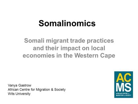 Somalinomics Somali migrant trade practices and their impact on local economies in the Western Cape Vanya Gastrow African Centre for Migration & Society.