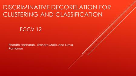 DISCRIMINATIVE DECORELATION FOR CLUSTERING AND CLASSIFICATION ECCV 12 Bharath Hariharan, Jitandra Malik, and Deva Ramanan.