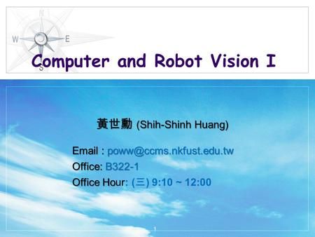 Computer and Robot Vision I 黃世勳 (Shih-Shinh Huang)   Office: B322-1 Office Ho Office Hour: ( 三 ) 9:10 ~ 12:00 1.