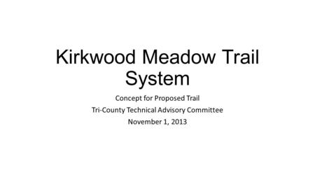 Kirkwood Meadow Trail System Concept for Proposed Trail Tri-County Technical Advisory Committee November 1, 2013.