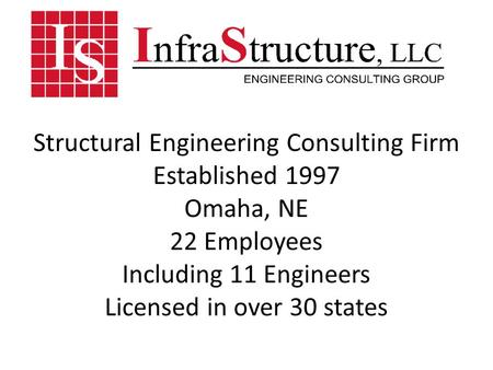 Structural Engineering Consulting Firm Established 1997 Omaha, NE 22 Employees Including 11 Engineers Licensed in over 30 states.