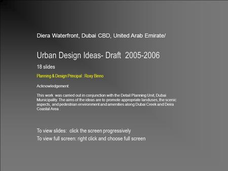 Design & Planning Principal: Roxy Binno 1 Diera Waterfront, Dubai CBD, United Arab Emirate/ Urban Design Ideas- Draft 2005-2006 18 slides Planning & Design.