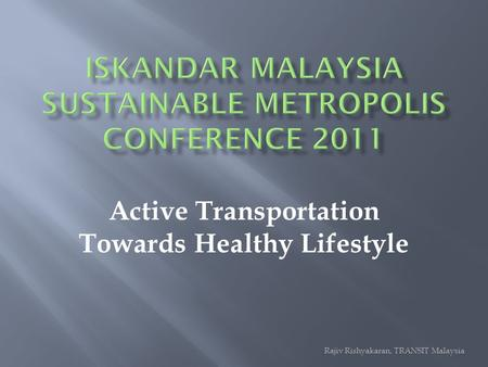 Active Transportation Towards Healthy Lifestyle Rajiv Rishyakaran, TRANSIT Malaysia.