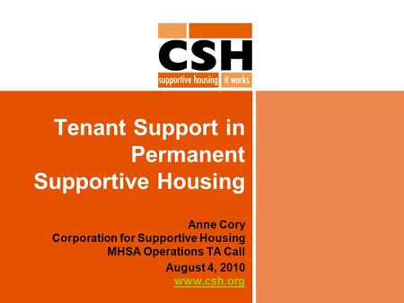 Tenant Support in Permanent Supportive Housing Anne Cory Corporation for Supportive Housing MHSA Operations TA Call August 4, 2010 www.csh.org www.csh.org.