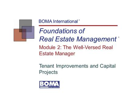 Foundations of Real Estate Management BOMA International ® Module 2: The Well-Versed Real Estate Manager Tenant Improvements and Capital Projects ®