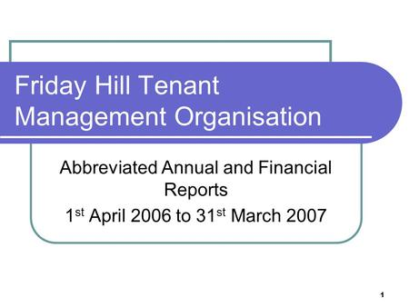 1 Friday Hill Tenant Management Organisation Abbreviated Annual and Financial Reports 1 st April 2006 to 31 st March 2007.