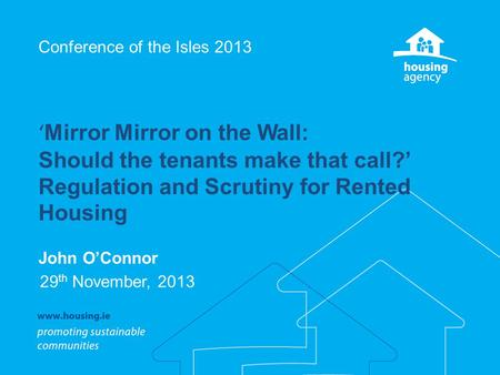 Conference of the Isles 2013 ' Mirror Mirror on the Wall: Should the tenants make that call?' Regulation and Scrutiny for Rented Housing John O'Connor.