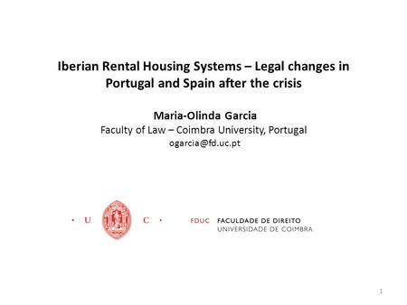 Iberian Rental Housing Systems – Legal changes in Portugal and Spain after the crisis Maria-Olinda Garcia Faculty of Law – Coimbra University, Portugal.
