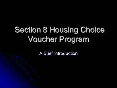 Section 8 Housing Choice Voucher Program Section 8 Housing Choice Voucher Program A Brief Introduction.