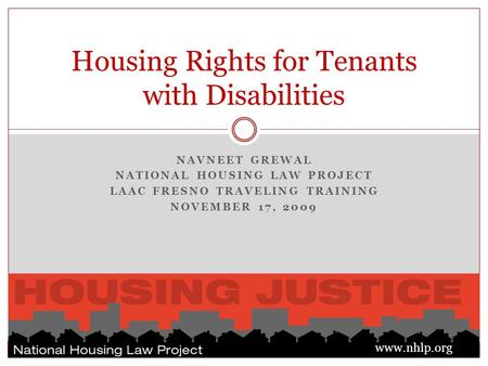 NAVNEET GREWAL NATIONAL HOUSING LAW PROJECT LAAC FRESNO TRAVELING TRAINING NOVEMBER 17, 2009 Housing Rights for Tenants with Disabilities www.nhlp.org.