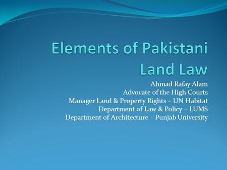 Ahmad Rafay Alam Advocate of the High Courts Manager Land & Property Rights – UN Habitat Department of Law & Policy – LUMS Department of Architecture –