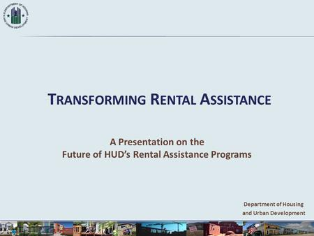 T RANSFORMING R ENTAL A SSISTANCE A Presentation on the Future of HUD's Rental Assistance Programs Department of Housing and Urban Development.