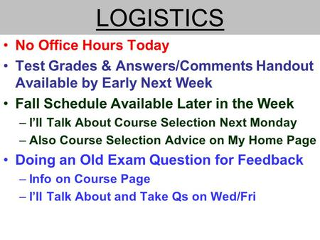 LOGISTICS No Office Hours Today Test Grades & Answers/Comments Handout Available by Early Next Week Fall Schedule Available Later in the Week –I'll Talk.