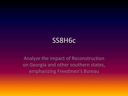 SS8H6c Analyze the impact of Reconstruction on Georgia and other southern states, emphasizing Freedmen's Bureau.