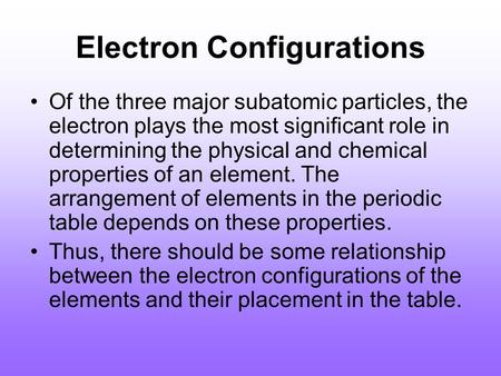Electron Configurations Of the three major subatomic particles, the electron plays the most significant role in determining the physical and chemical properties.