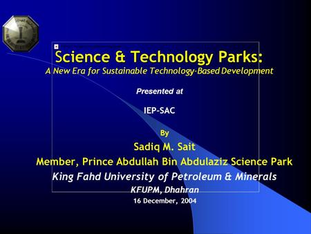 Science & Technology Parks: Science & Technology Parks: A New Era for Sustainable Technology-Based Development Presented at IEP-SAC By Sadiq M. Sait Member,