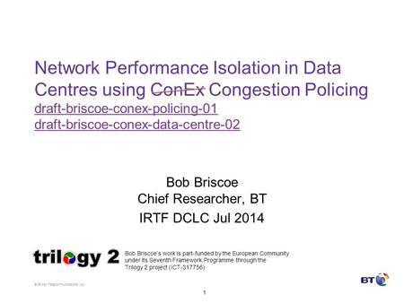 © British Telecommunications plc 1 Network Performance Isolation in Data Centres using ConEx Congestion Policing draft-briscoe-conex-policing-01 draft-briscoe-conex-data-centre-02.