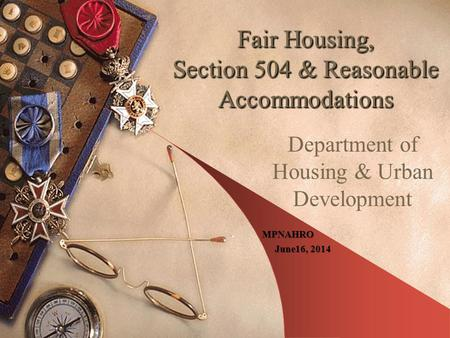 Fair Housing, Section 504 & Reasonable Accommodations Department of Housing & Urban Development MPNAHRO June16, 2014 June16, 2014.