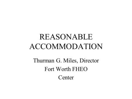 REASONABLE ACCOMMODATION Thurman G. Miles, Director Fort Worth FHEO Center.
