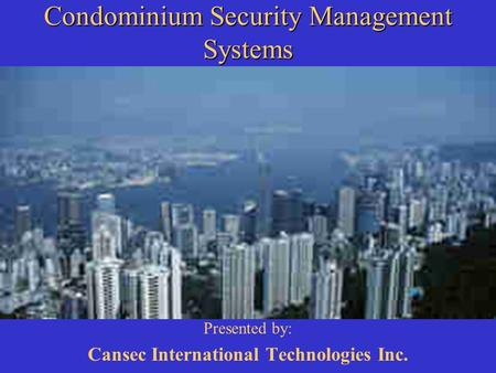 Condominium Security Management Systems Presented by: Cansec International Technologies Inc.