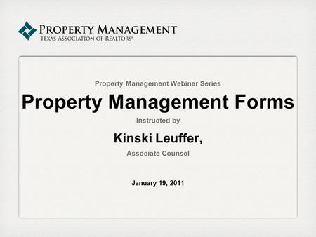Property Management Webinar Series Property Management Forms Instructed by Kinski Leuffer, Associate Counsel January 19, 2011.
