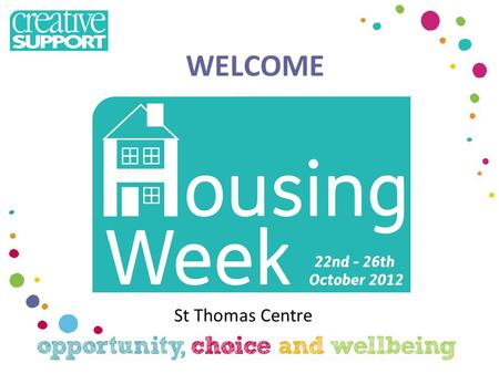 WELCOME St Thomas Centre. Welcome to Housing Week Nicola Surman – Supported Housing Manager Sam Priestley - Service Director with lead on housing management.