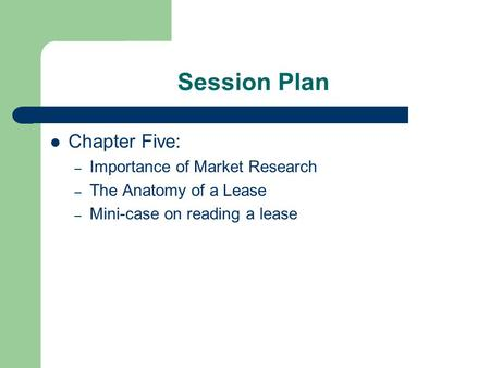 Session Plan Chapter Five: – Importance of Market Research – The Anatomy of a Lease – Mini-case on reading a lease.
