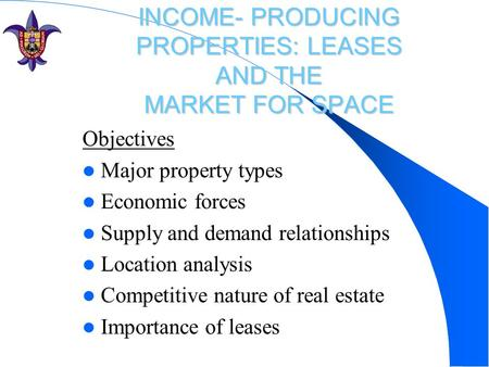 INCOME- PRODUCING PROPERTIES: LEASES AND THE MARKET FOR SPACE Objectives Major property types Economic forces Supply and demand relationships Location.
