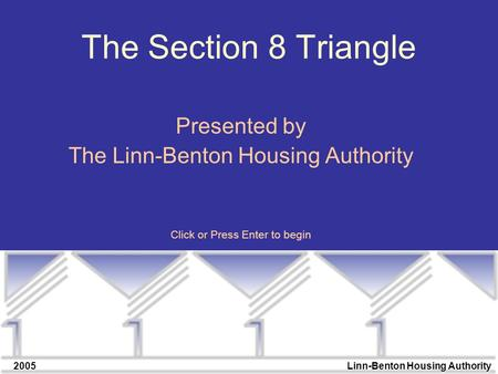 2005Linn-Benton Housing Authority The Section 8 Triangle Presented by The Linn-Benton Housing Authority Click or Press Enter to begin.