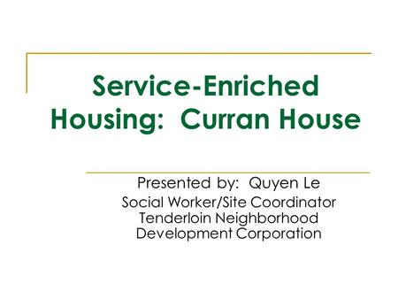 Service-Enriched Housing: Curran House Presented by: Quyen Le Social Worker/Site Coordinator Tenderloin Neighborhood Development Corporation.