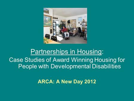 Partnerships in Housing: Case Studies of Award Winning Housing for People with Developmental Disabilities ARCA: A New Day 2012.