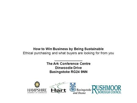 How to Win Business by Being Sustainable Ethical purchasing and what buyers are looking for from you _______________ The Ark Conference Centre Dinwoodie.
