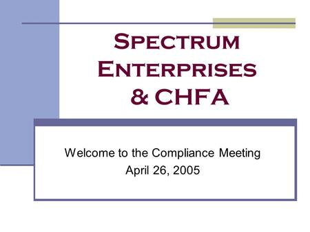 Spectrum Enterprises & CHFA Welcome to the Compliance Meeting April 26, 2005.
