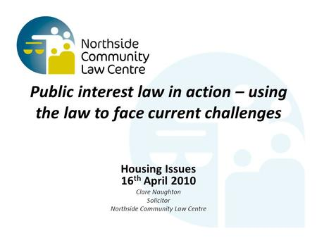 Public interest law in action – using the law to face current challenges Housing Issues 16 th April 2010 Clare Naughton Solicitor Northside Community Law.