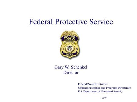 Federal Protective Service National Protection and Programs Directorate U.S. Department of Homeland Security 2010 Gary W. Schenkel Director.