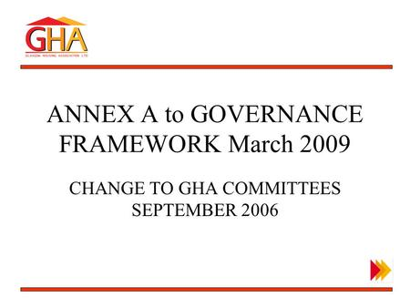 OUTLINE BUSINESS PLAN ANNEX A to GOVERNANCE FRAMEWORK March 2009 CHANGE TO GHA COMMITTEES SEPTEMBER 2006.